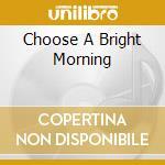 CHOOSE A BRIGHT MORNING                   cd musicale di JENIFEREVER