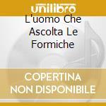 L'UOMO CHE ASCOLTA LE FORMICHE cd musicale di LOMBARDI ANTONIO