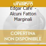 Edgar Cafe' - Alcuni Fattori Marginali cd musicale di EDGAR CAFE'