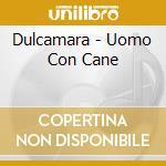 Dulcamara - Uomo Con Cane cd musicale di Dulcamara