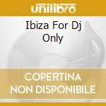 Ibiza For Dj Only cd musicale di Artisti Vari