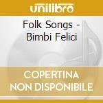 Folk Songs - Bimbi Felici cd musicale di Artisti Vari