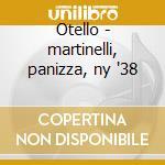 Otello - martinelli, panizza, ny '38 cd musicale di Giuseppe Verdi