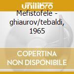 Mefistofele - ghiaurov/tebaldi, 1965 cd musicale di Boito