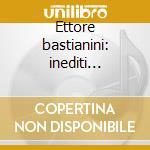 Ettore bastianini: inediti d'opera cd musicale di Bastianini e. -vv.aa