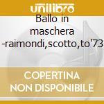 Ballo in maschera -raimondi,scotto,to'73 cd musicale di Giuseppe Verdi