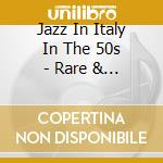 Jazz In Italy In The 50s - Rare & Unissued Jazz Concerts cd musicale di V.a.(boneschi/cuppin
