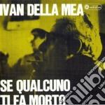 Ivan Della Mea - Se Qualcuno Ti Fa Morto cd musicale di DELLA MEA IVAN