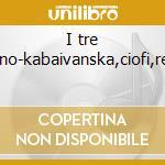 I tre soprano-kabaivanska,ciofi,remigio cd musicale di Kabaivanska/ciofi