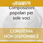 Composizioni popolari per sole voci cd musicale di Artisti Vari
