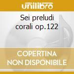 Sei preludi corali op.122 cd musicale di Brahms