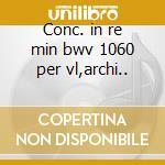 Conc. in re min bwv 1060 per vl,archi.. cd musicale di Johann Sebastian Bach