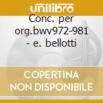 Conc. per org.bwv972-981 - e. bellotti cd musicale di Johann Sebastian Bach