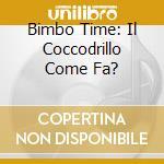 BIMBO TIME: IL COCCODRILLO COME FA? cd musicale di ARTISTI VARI
