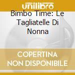 BIMBO TIME: LE TAGLIATELLE DI NONNA cd musicale di ARTISTI VARI