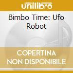 BIMBO TIME: UFO ROBOT cd musicale di ARTISTI VARI