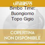BIMBO TIME: BUONGIORNO TOPO GIGIO cd musicale di ARTISTI VARI
