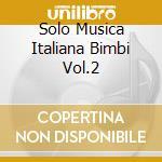 SOLO MUSICA ITALIANA BIMBI VOL.2 cd musicale di ARTISTI VARI (con I DUE LIOCORNI)