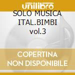 SOLO MUSICA ITAL.BIMBI vol.3 cd musicale di ARTISTI VARI