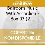 Ballroom Music With Accordion - Box 03 (2 Cd) cd musicale di