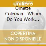Ornette Coleman - Whom Do You Work For? cd musicale di Ornette Coleman