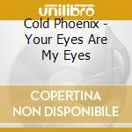 YOUR EYES ARE MY EYES                     cd musicale di Phoenix Cold