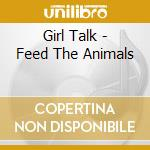 Girl Talk - Feed The Animals cd musicale di Talk Girl
