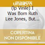 (LP VINILE) I WAS BORN RUTH LEE JONES, BUT I AM lp vinile di Dinah Washington