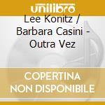 Lee Konitz & Barbara Casini - Outra Vez cd musicale di KONITZ LEE