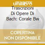 TRASCRIZIONI DI OPERE DI BACH: CORALE BW cd musicale di Angelo Boschian