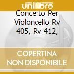 CONCERTO PER VIOLONCELLO RV 405, RV 412, cd musicale di Antonio Vivaldi