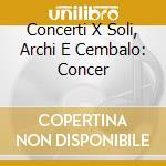 CONCERTI X SOLI, ARCHI E CEMBALO: CONCER cd musicale di Antonio Vivaldi