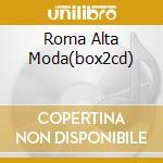 ROMA ALTA MODA(BOX2CD) cd musicale di ARTISTI VARI