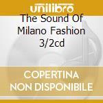 THE SOUND OF MILANO FASHION 3/2CD cd musicale di ARTISTI VARI