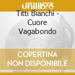 Bianchi Titti - Cuore Vagabondo cd musicale