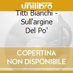 Titti Bianchi - Sull'argine Del Po' cd musicale di Titti Bianchi