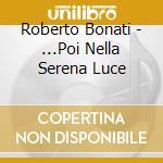 ... POI NELLA SERENA LUCE cd musicale di BONATI ROBERTO