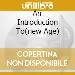 AN INTRODUCTION TO(NEW AGE) cd musicale di ARTISTI VARI