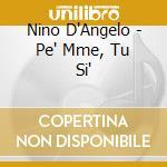 D''Angelo Nino - Pe'' Mme, Tu Si''?. cd musicale di D'ANGELO NINO