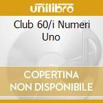 CLUB 60/I NUMERI UNO cd musicale di ARTISTI VARI