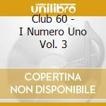 Club 60 - I Numero Uno Vol. 3 cd musicale di ARTISTI VARI