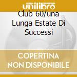 CLUB 60/UNA LUNGA ESTATE DI SUCCESSI cd musicale di ARTISTI VARI