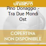 TRA DUE MONDI cd musicale di O.S.T. by Pino Donaggio