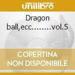 Dragon ball,ecc........vol.5 cd musicale di I tuoi amici in tv 5