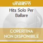 HITS SOLO PER BALLARE cd musicale di ARTISTI VARI