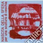 Nascita Della Sfera - Per Una Scultura Ceschia cd musicale di Nascita della sfera