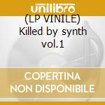 (LP VINILE) Killed by synth vol.1 lp vinile di Artisti Vari