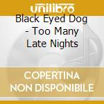 Black Eyed Dog - Too Many Late Nights cd musicale di Black eyed dog
