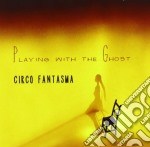 Circo Fantasma - Playing With Ghosts cd musicale di Fantasma Circo