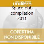 Space club compilation 2011 cd musicale di Artisti Vari